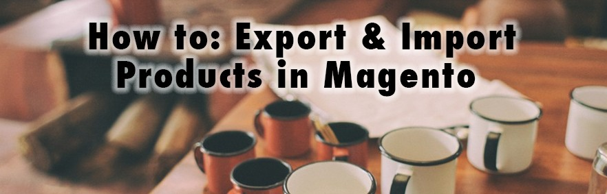 How to: Export & Import Products in Magento