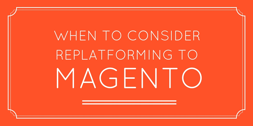 When to Consider Replatforming to Magento