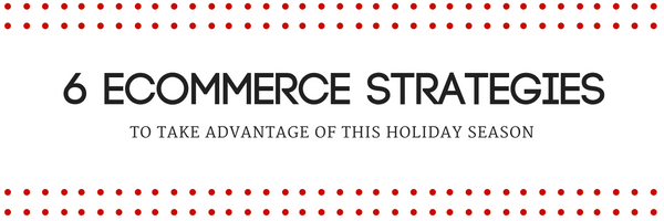6 Ecommerce Strategies to Take Advantage of This Holiday Season 1