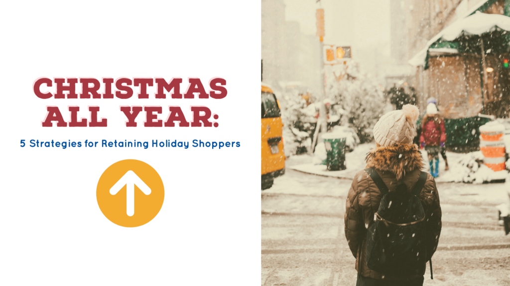 Christmas All Year: 5 Strategies for Retaining Holiday Shoppers